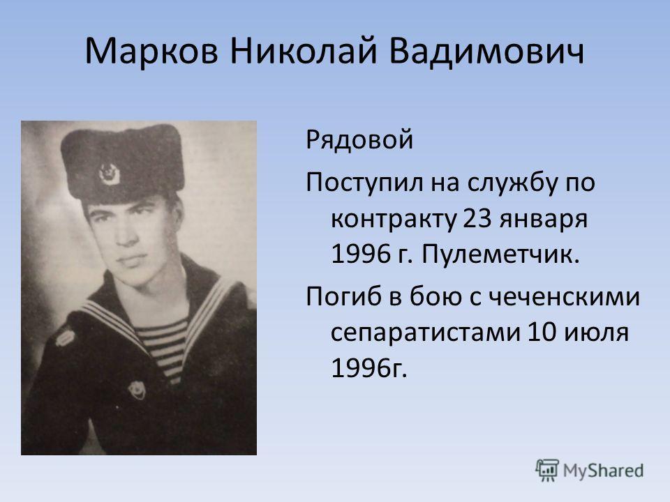 Марков Николай Вадимович Рядовой Поступил на службу по контракту 23 января 1996 г. Пулеметчик. Погиб в бою с чеченскими сепаратистами 10 июля 1996г.