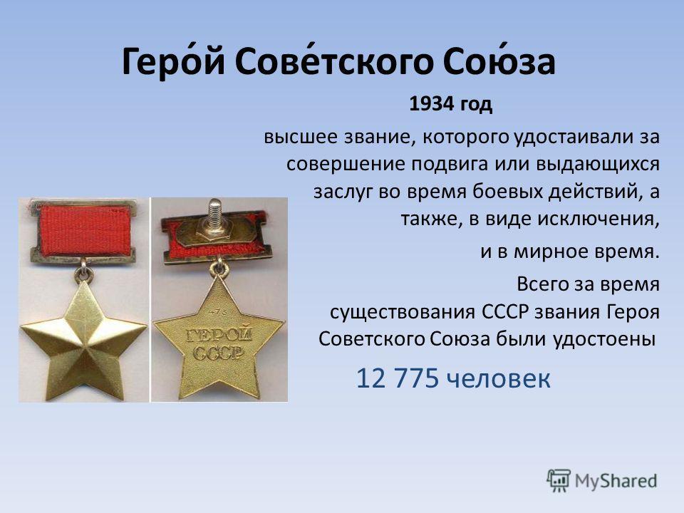 Геро́й Сове́тского Сою́за 1934 год высшее звание, которого удостаивали за совершение подвига или выдающихся заслуг во время боевых действий, а также, в виде исключения, и в мирное время. Всего за время существования СССР звания Героя Советского Союза