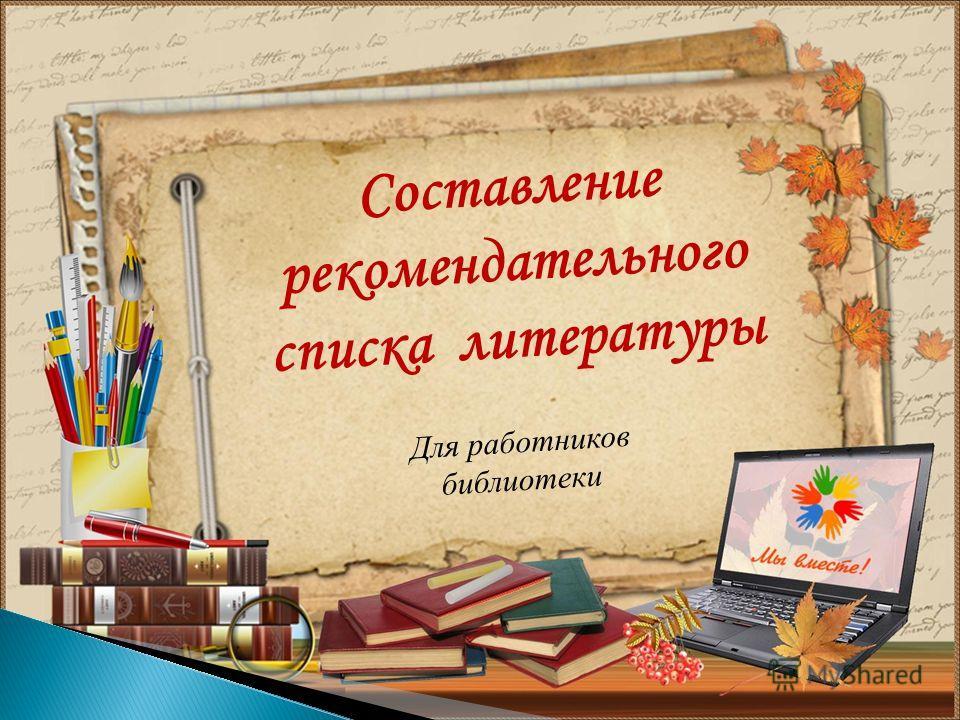 Для работников библиотеки Составление рекомендательного списка литературы