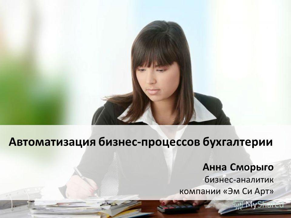 Автоматизация бизнес-процессов бухгалтерии Анна Сморыго бизнес-аналитик компании «Эм Си Арт»