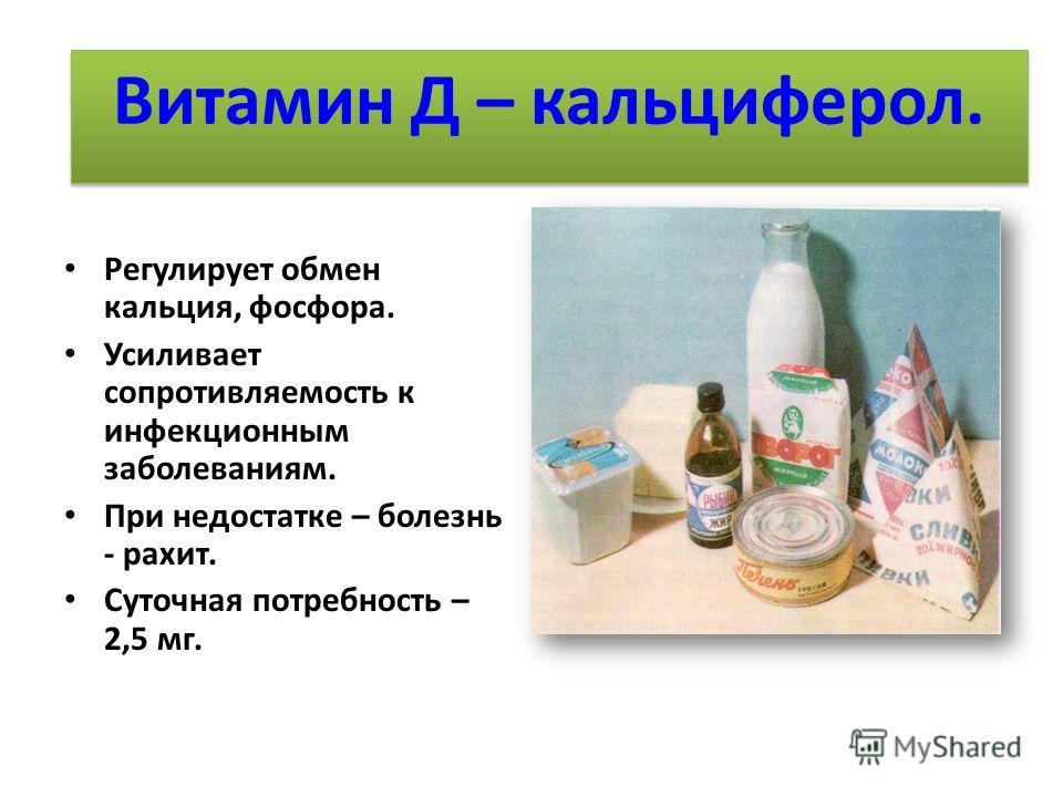 Жизненно необходимые витамины. Регулирует обмен кальция, фосфора. Усиливает сопротивляемость к инфекционным заболеваниям. При недостатке – болезнь - рахит. Суточная потребность – 2,5 мг. Витамин Д – кальциферол.
