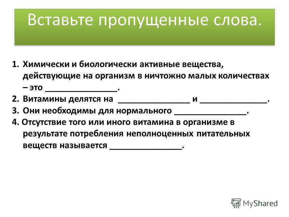 1.Химически и биологически активные вещества, действующие на организм в ничтожно малых количествах – это _______________. 2.Витамины делятся на _______________ и ______________. 3.Они необходимы для нормального _______________. 4. Отсутствие того или