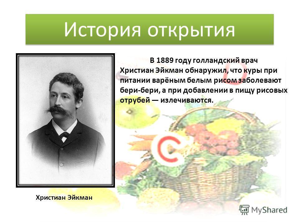 В 1889 году голландский врач Христиан Эйкман обнаружил, что куры при питании варёным белым рисом заболевают бери-бери, а при добавлении в пищу рисовых отрубей излечиваются. История открытия Христиан Эйкман