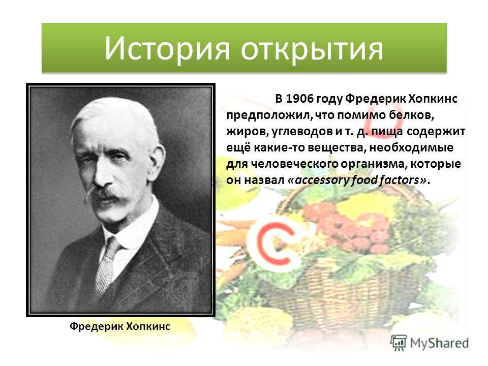В 1906 году Фредерик Хопкинс предположил, что помимо белков, жиров, углеводов и т. д. пища содержит ещё какие-то вещества, необходимые для человеческого организма, которые он назвал «accessory food factors». История открытия Фредерик Хопкинс