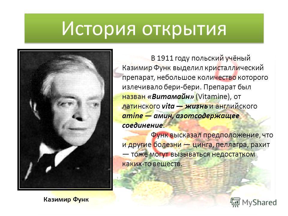 В 1911 году польский учёный Казимир Функ выделил кристаллический препарат, небольшое количество которого излечивало бери-бери. Препарат был назван «Витамайн» (Vitamine), от латинского vita жизнь и английского amine амин, азотсодержащее соединение. Фу