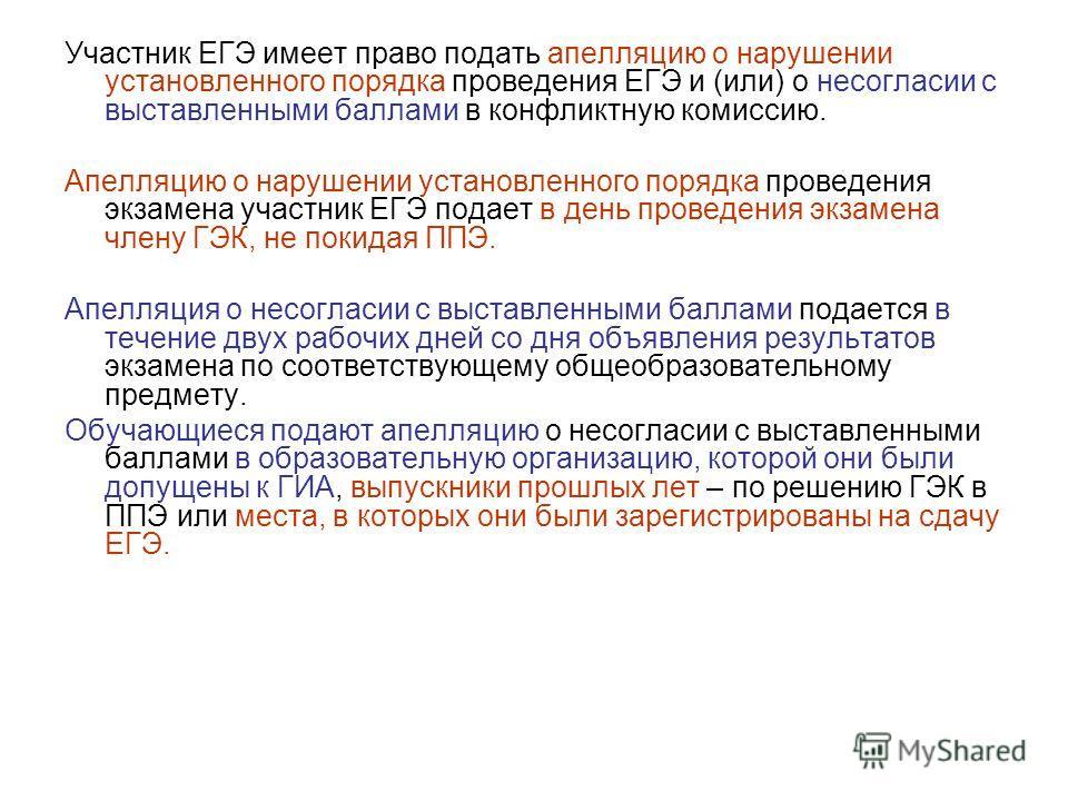 Участник ЕГЭ имеет право подать апелляцию о нарушении установленного порядка проведения ЕГЭ и (или) о несогласии с выставленными баллами в конфликтную комиссию. Апелляцию о нарушении установленного порядка проведения экзамена участник ЕГЭ подает в де