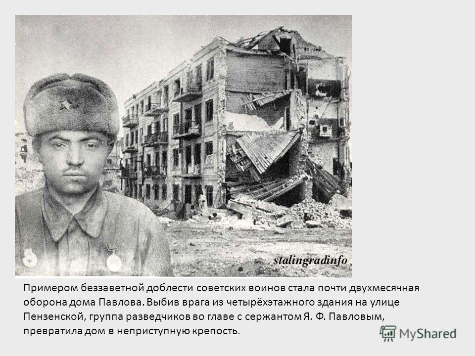 Примером беззаветной доблести советских воинов стала почти двухмесячная оборона дома Павлова. Выбив врага из четырёхэтажного здания на улице Пензенской, группа разведчиков во главе с сержантом Я. Ф. Павловым, превратила дом в неприступную крепость.
