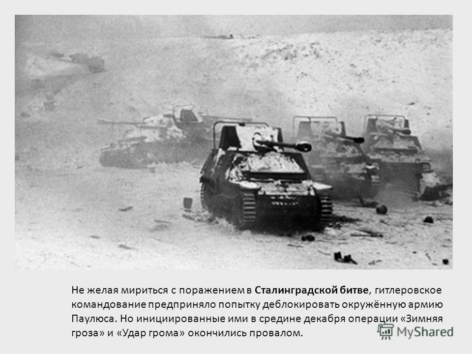 Не желая мириться с поражением в Сталинградской битве, гитлеровское командование предприняло попытку деблокировать окружённую армию Паулюса. Но инициированные ими в средине декабря операции «Зимняя гроза» и «Удар грома» окончились провалом.