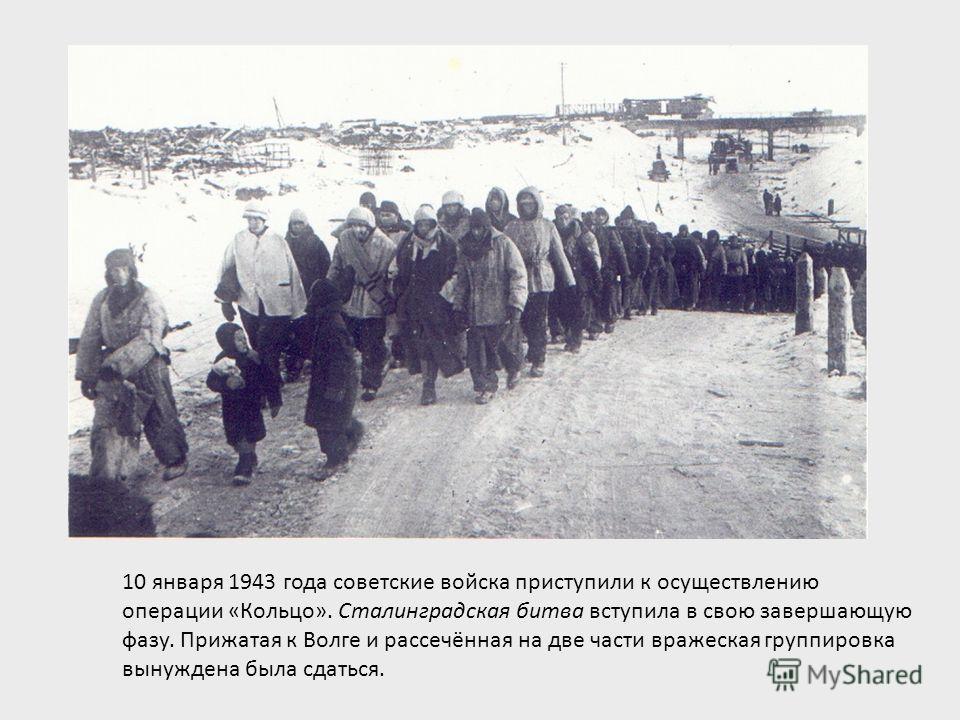 10 января 1943 года советские войска приступили к осуществлению операции «Кольцо». Сталинградская битва вступила в свою завершающую фазу. Прижатая к Волге и рассечённая на две части вражеская группировка вынуждена была сдаться.
