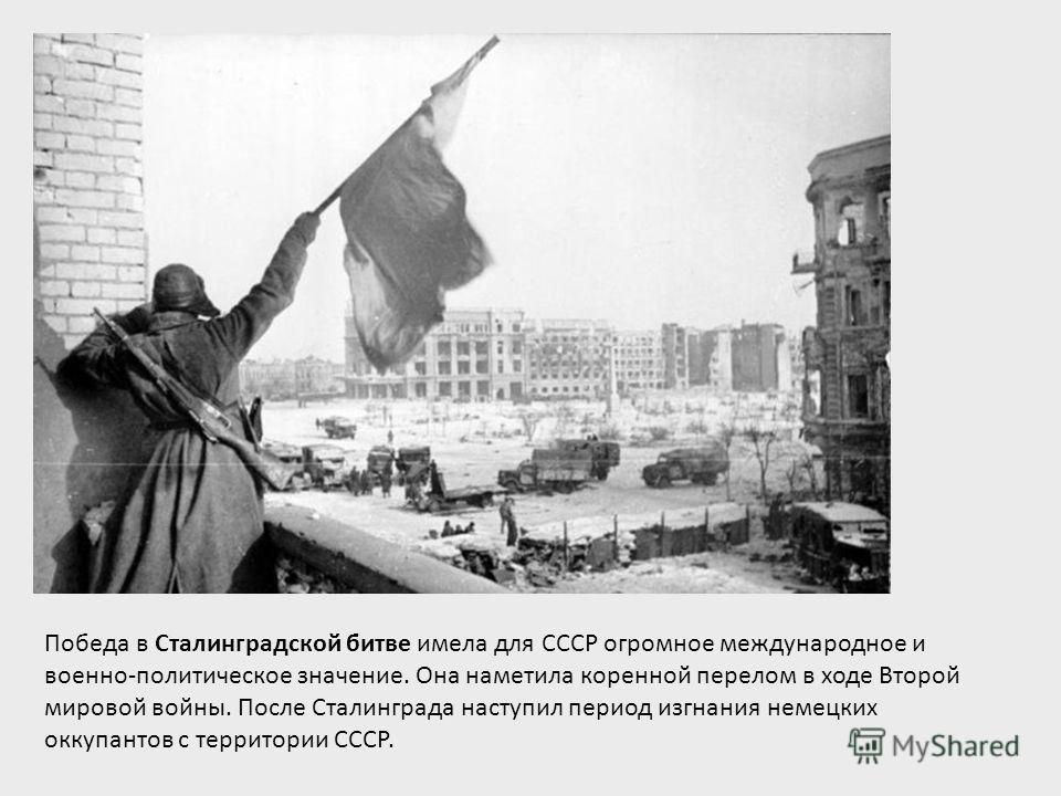 Победа в Сталинградской битве имела для СССР огромное международное и военно-политическое значение. Она наметила коренной перелом в ходе Второй мировой войны. После Сталинграда наступил период изгнания немецких оккупантов с территории СССР.