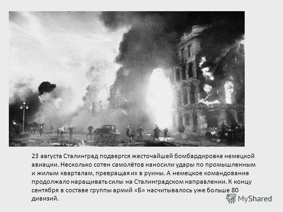 23 августа Сталинград подвергся жесточайшей бомбардировке немецкой авиации. Несколько сотен самолётов наносили удары по промышленным и жилым кварталам, превращая их в руины. А немецкое командование продолжало наращивать силы на Сталинградском направл