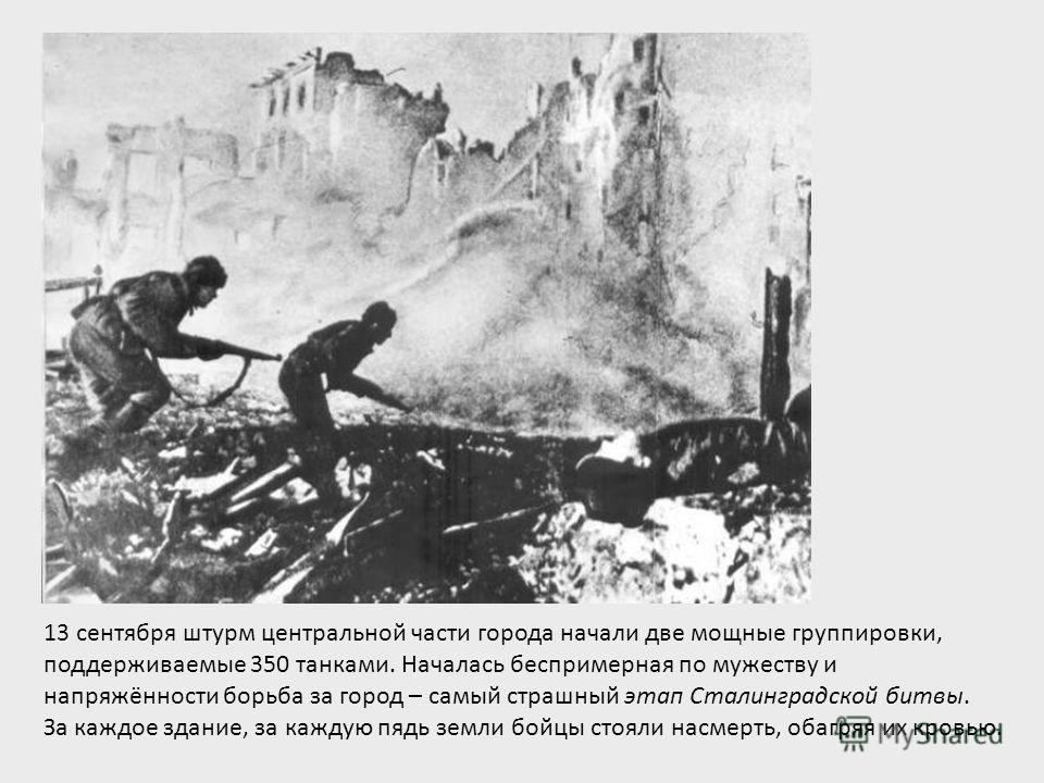 13 сентября штурм центральной части города начали две мощные группировки, поддерживаемые 350 танками. Началась беспримерная по мужеству и напряжённости борьба за город – самый страшный этап Сталинградской битвы. За каждое здание, за каждую пядь земли
