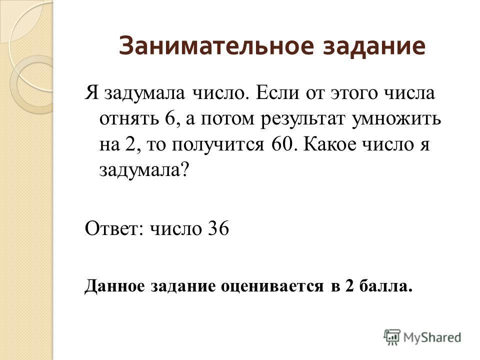 Занимательное задание Я задумала число. Если от этого числа отнять 6, а потом результат умножить на 2, то получится 60. Какое число я задумала? Ответ: число 36 Данное задание оценивается в 2 балла.