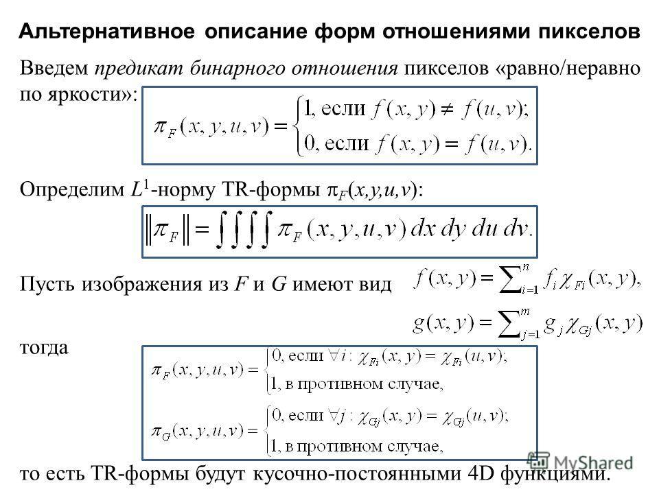 Альтернативное описание форм отношениями пикселов Введем предикат бинарного отношения пикселов « равно / неравно по яркости »: Определим L 1 - норму TR - формы F ( x,y,u,v ): Пусть изображения из F и G имеют вид тогда то есть TR - формы будут кусочно