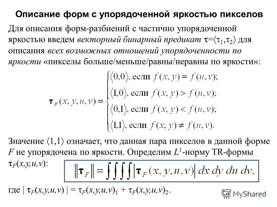 Описание форм с упорядоченной яркостью пикселов Для описания форм - разбиений с частично упорядоченной яркостью введем векторный бинарный предикат = 1, 2 для описания всех возможных отношений упорядоченности по яркости « пикселы больше / меньше / рав