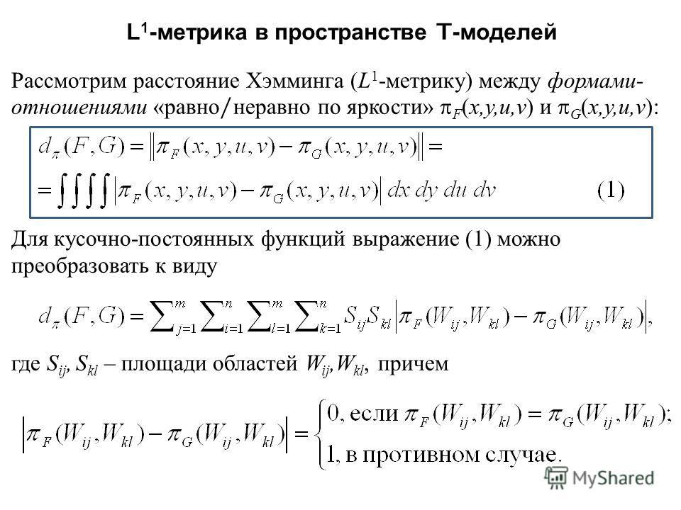 L 1 - метрика в пространстве T- моделей Рассмотрим расстояние Хэмминга ( L 1 - метрику ) между формами - отношениями « равно / неравно по яркости » F ( x,y,u,v ) и G ( x,y,u,v ): Для кусочно - постоянных функций выражение (1) можно преобразовать к ви