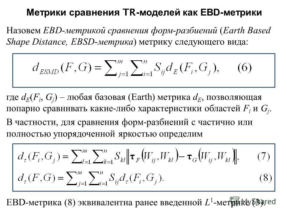 Метрики сравнения TR- моделей как E B D- метрики Назовем E B D- метрикой сравнения форм - разбиений ( Earth Based Shape Distance, E B SD- метрика ) метрику следующего вида : где d E ( F i, G j ) – любая базовая ( Earth ) метрика d E, позволяющая попа