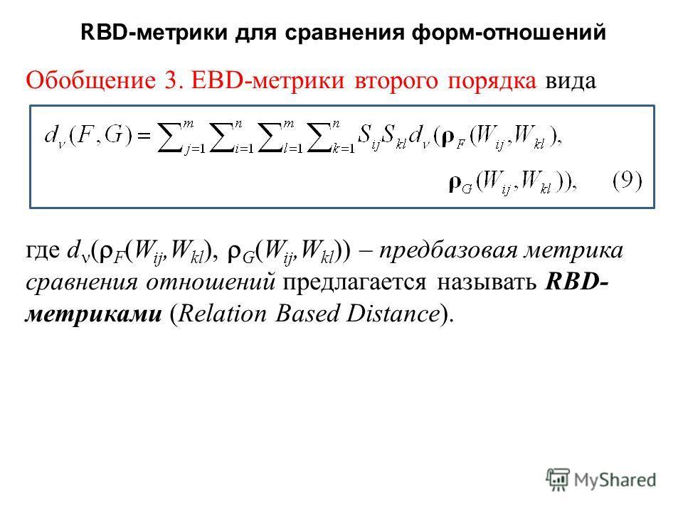 R B D- метрики для сравнения форм - отношений Обобщение 3. EBD-метрики второго порядка вида где d ( F ( W ij,W kl ), G ( W ij,W kl )) – предбазовая метрика сравнения отношений предлагается называть R B D- метриками ( Relation Based Distance ).
