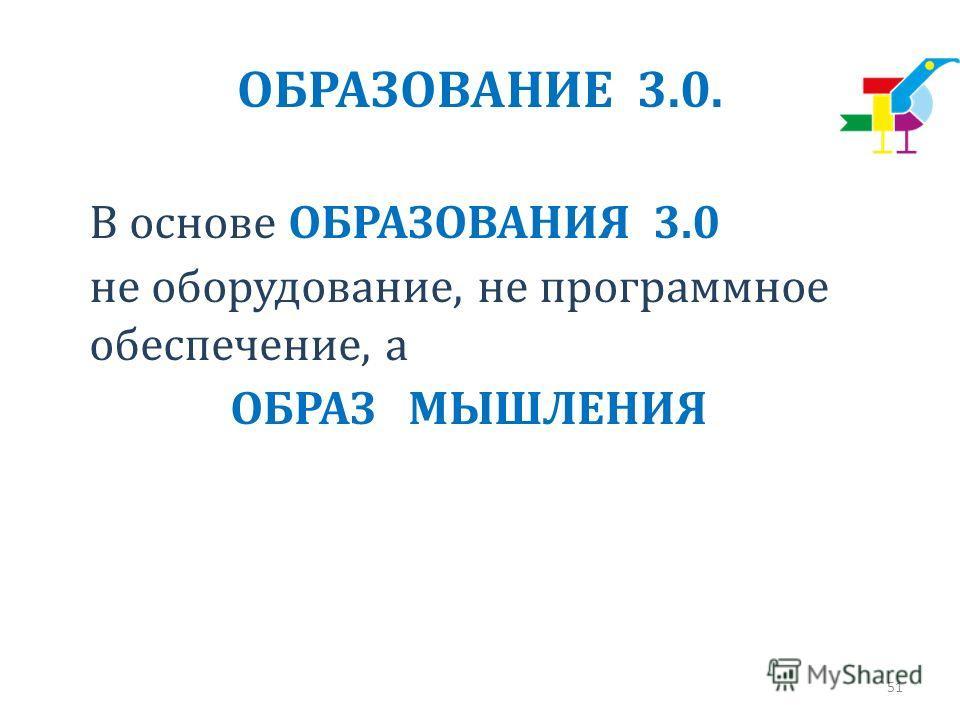 ОБРАЗОВАНИЕ 3.0. В основе ОБРАЗОВАНИЯ 3.0 не оборудование, не программное обеспечение, а ОБРАЗ МЫШЛЕНИЯ 51