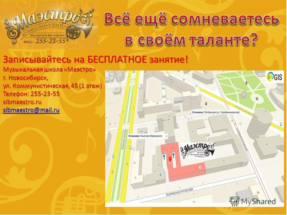 Записывайтесь на БЕСПЛАТНОЕ занятие! Музыкальная школа «Маэстро» г. Новосибирск, ул. Коммунистическая, 45 (1 этаж) Телефон: 255-23-55 sibmaestro.ru sibmaestro@mail.ru
