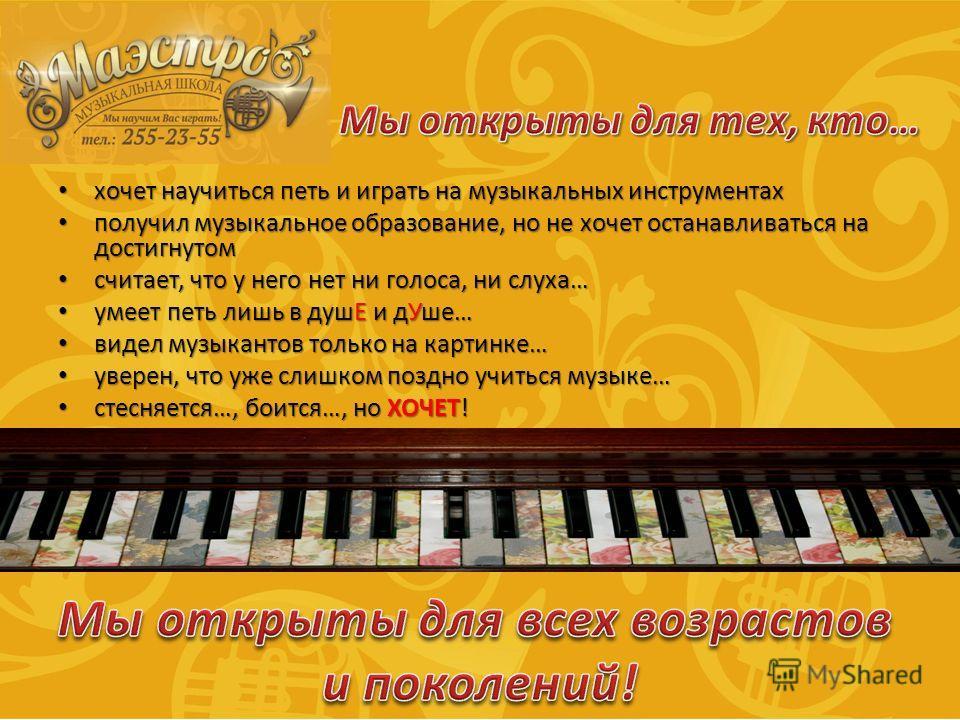 хочет научиться петь и играть на музыкальных инструментах хочет научиться петь и играть на музыкальных инструментах получил музыкальное образование, но не хочет останавливаться на достигнутом получил музыкальное образование, но не хочет останавливать