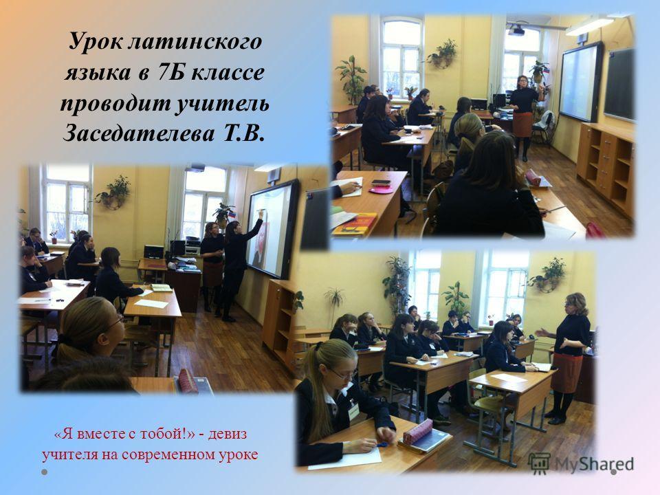 Урок латинского языка в 7Б классе проводит учитель Заседателева Т.В. « Я вместе с тобой!» - девиз учителя на современном уроке