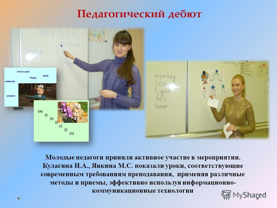 Молодые педагоги приняли активное участие в мероприятии. Кулагина И.А., Янкина М.С. показали уроки, соответствующие современным требованиям преподавания, применяя различные методы и приемы, эффективно используя информационно- коммуникационные техноло