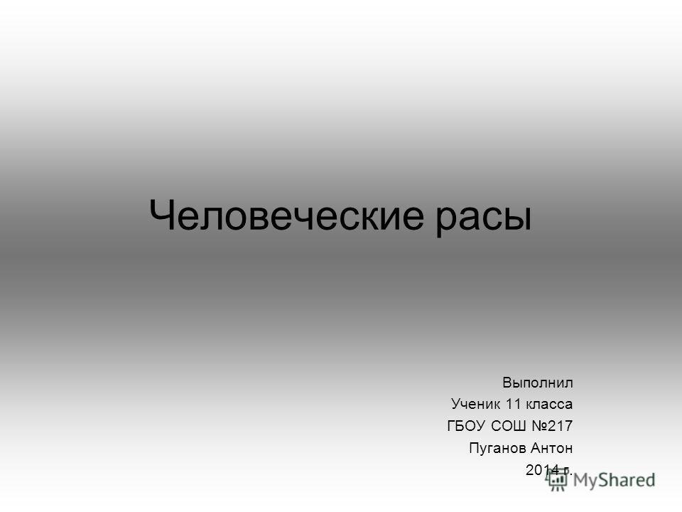 Человеческие расы Выполнил Ученик 11 класса ГБОУ СОШ 217 Пуганов Антон 2014 г.