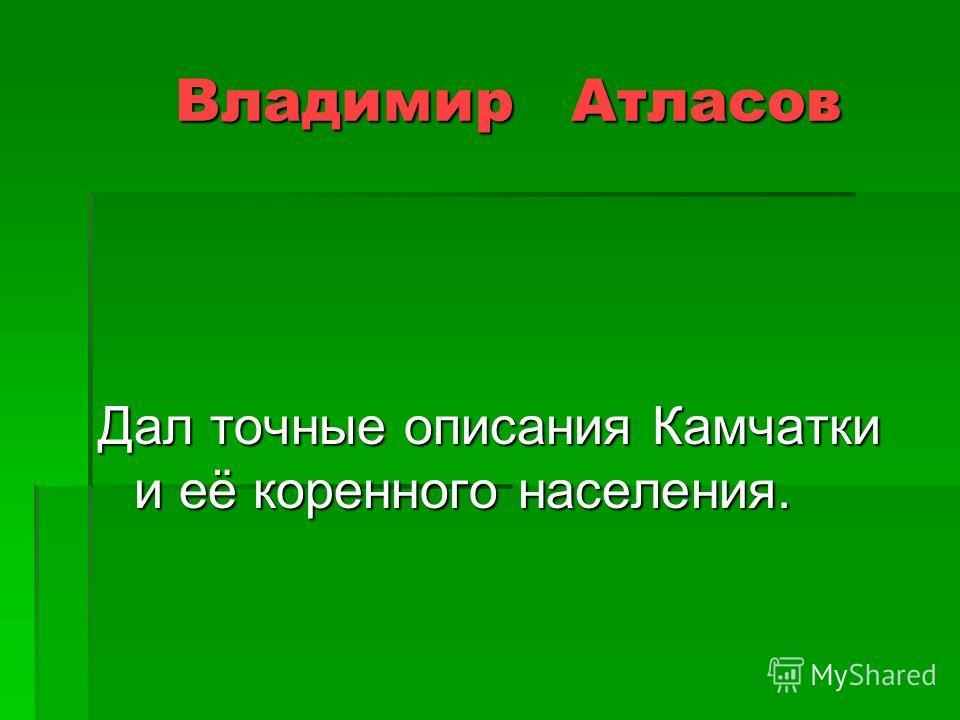 Владимир Атласов Владимир Атласов Дал точные описания Камчатки и её коренного населения.