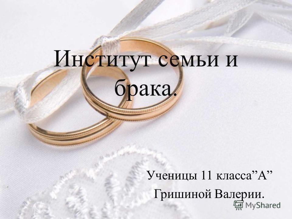 Институт семьи и брака. Ученицы 11 классаА Гришиной Валерии.