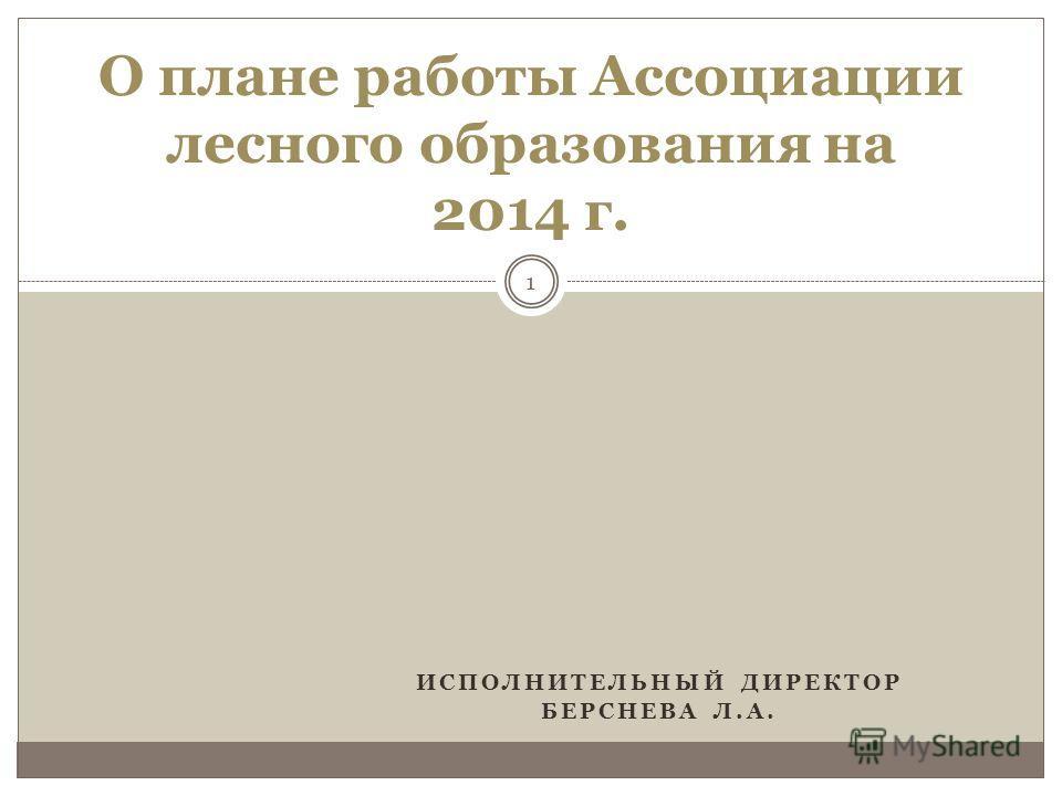 ИСПОЛНИТЕЛЬНЫЙ ДИРЕКТОР БЕРСНЕВА Л.А. 1 О плане работы Ассоциации лесного образования на 2014 г.