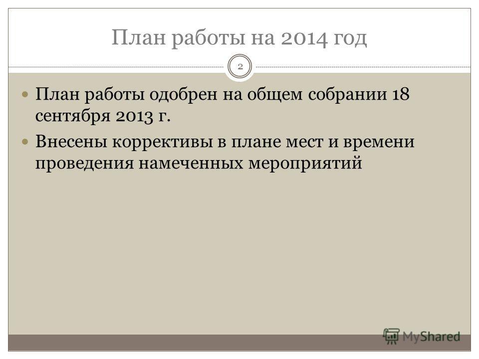 План работы на 2014 год 2 План работы одобрен на общем собрании 18 сентября 2013 г. Внесены коррективы в плане мест и времени проведения намеченных мероприятий