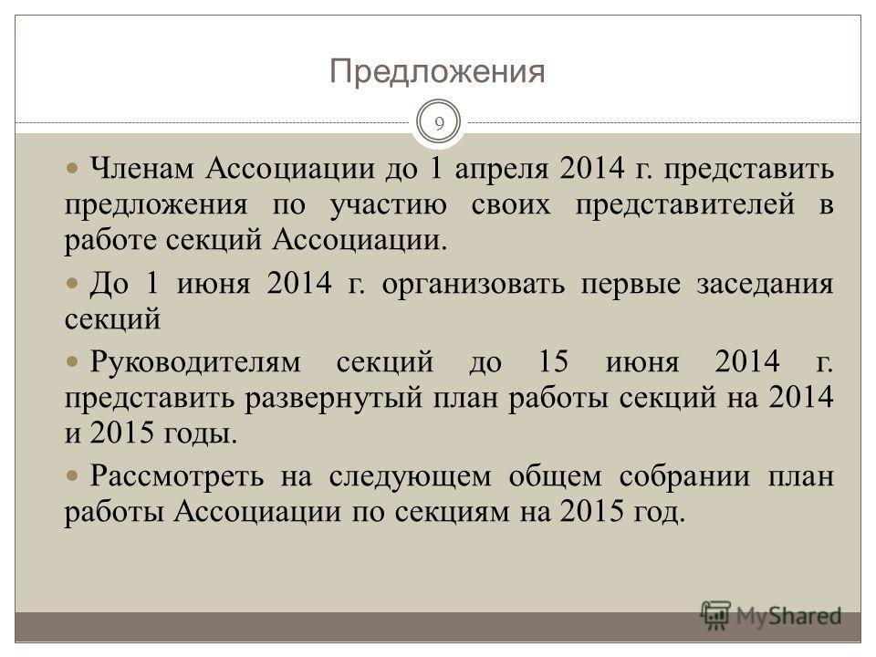 Предложения 9 Членам Ассоциации до 1 апреля 2014 г. представить предложения по участию своих представителей в работе секций Ассоциации. До 1 июня 2014 г. организовать первые заседания секций Руководителям секций до 15 июня 2014 г. представить разверн