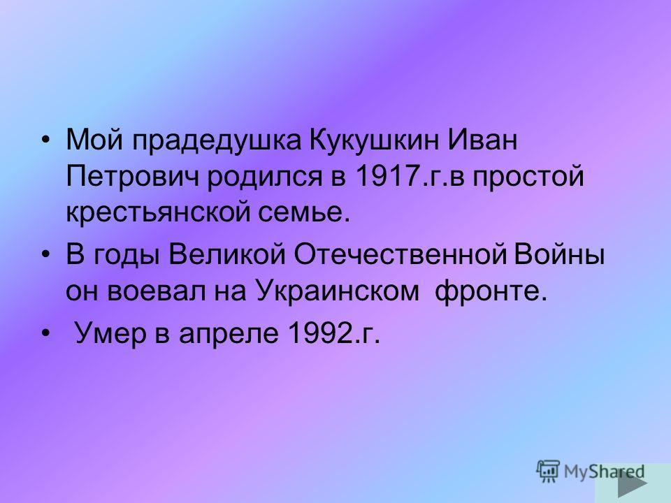 Мой прадедушка Кукушкин Иван Петрович родился в 1917.г.в простой крестьянской семье. В годы Великой Отечественной Войны он воевал на Украинском фронте. Умер в апреле 1992.г.