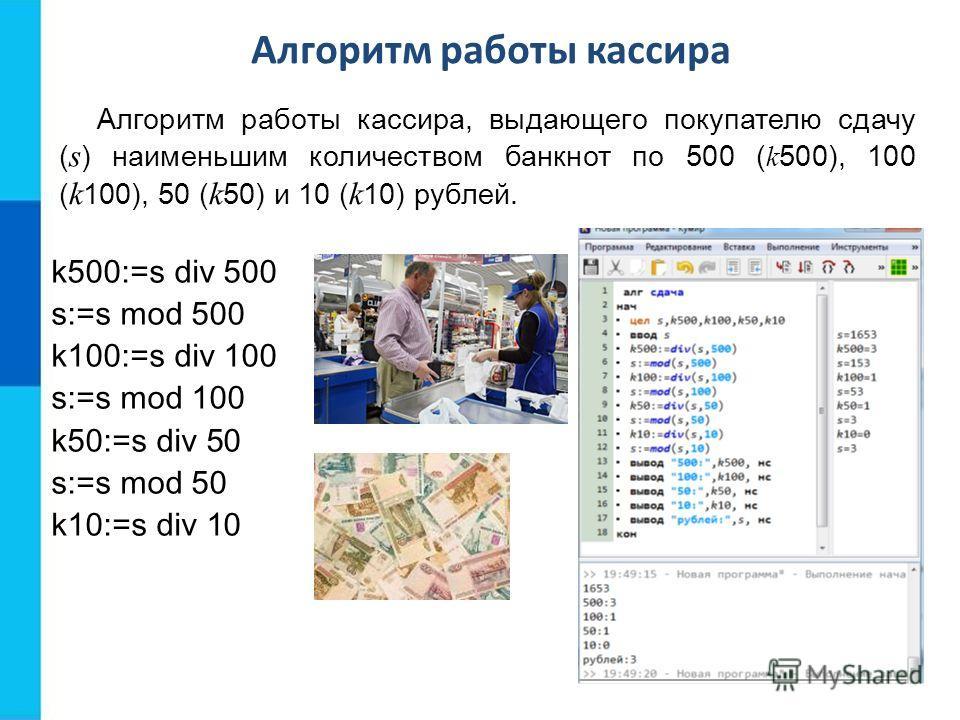 Алгоритм работы кассира, выдающего покупателю сдачу ( s ) наименьшим количеством банкнот по 500 ( k 500), 100 ( k 100), 50 ( k 50) и 10 ( k 10) рублей. k500:=s div 500 s:=s mod 500 k100:=s div 100 s:=s mod 100 k50:=s div 50 s:=s mod 50 k10:=s div 10