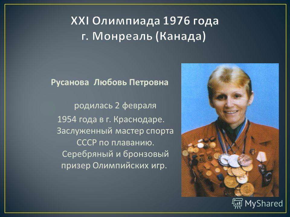Русанова Любовь Петровна родилась 2 февраля 1954 года в г. Краснодаре. Заслуженный мастер спорта СССР по плаванию. Серебряный и бронзовый призер Олимпийских игр.