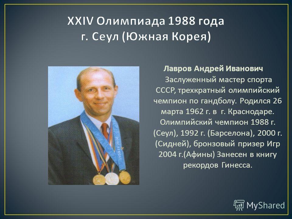 Лавров Андрей Иванович Заслуженный мастер спорта СССР, трехкратный олимпийский чемпион по гандболу. Родился 26 марта 1962 г. в г. Краснодаре. Олимпийский чемпион 1988 г. ( Сеул ), 1992 г. ( Барселона ), 2000 г. ( Сидней ), бронзовый призер Игр 2004 г