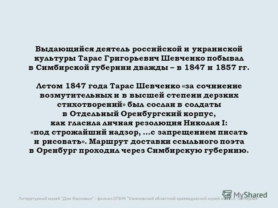 Выдающийся деятель российской и украинской культуры Тарас Григорьевич Шевченко побывал в Симбирской губернии дважды – в 1847 и 1857 гг. Летом 1847 года Тарас Шевченко «за сочинение возмутительных и в высшей степени дерзких стихотворений» был сослан в