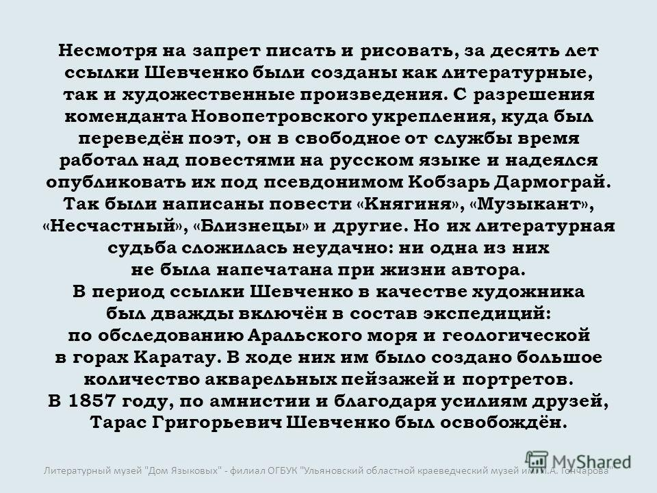 Несмотря на запрет писать и рисовать, за десять лет ссылки Шевченко были созданы как литературные, так и художественные произведения. С разрешения коменданта Новопетровского укрепления, куда был переведён поэт, он в свободное от службы время работал