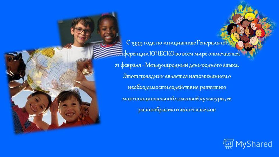 С 1999 года по инициативе Генеральной конференции ЮНЕСКО во всем мире отмечается 21 февраля - Международный день родного языка. Этот праздник является напоминанием о необходимости содействия развитию многонациональной языковой культуры, ее разнообраз