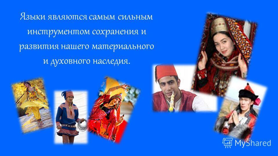 Языки являются самым сильным инструментом сохранения и развития нашего материального и духовного наследия.