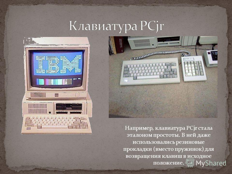 Например, клавиатура PCjr стала эталоном простоты. В ней даже использовались резиновые прокладки (вместо пружинок) для возвращения клавиш в исходное положение.