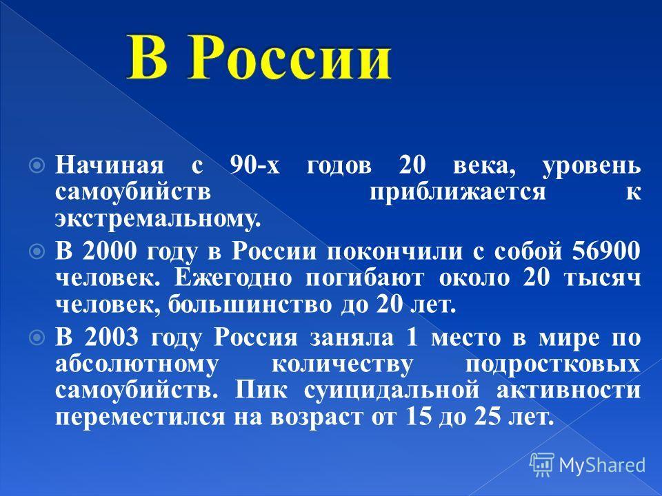 Начиная с 90-х годов 20 века, уровень самоубийств приближается к экстремальному. В 2000 году в России покончили с собой 56900 человек. Ежегодно погибают около 20 тысяч человек, большинство до 20 лет. В 2003 году Россия заняла 1 место в мире по абсолю