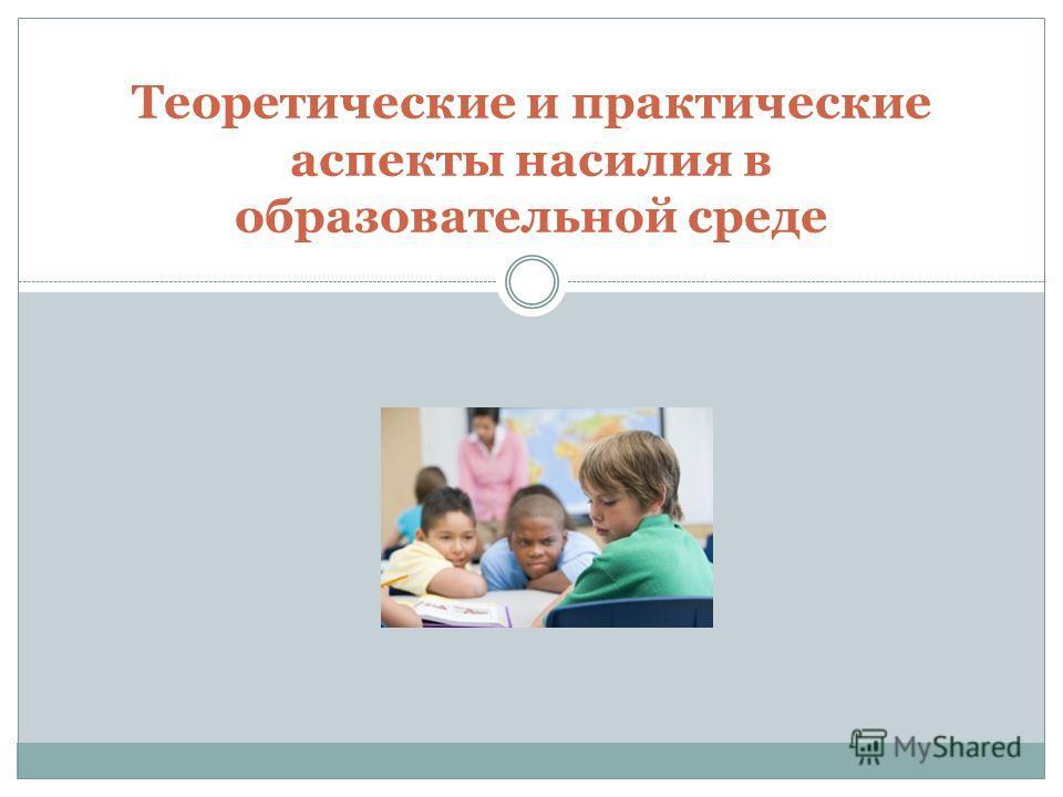 Теоретические и практические аспекты насилия в образовательной среде