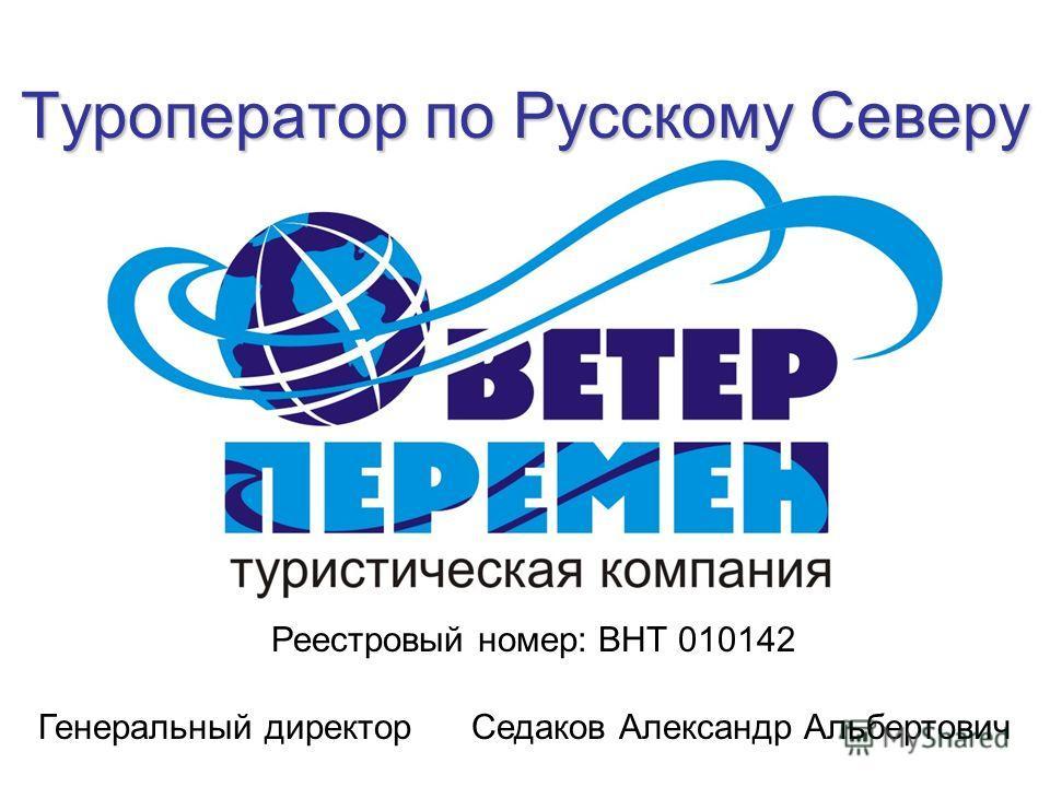 Туроператор по Русскому Северу Реестровый номер: ВНТ 010142 Генеральный директор Седаков Александр Альбертович
