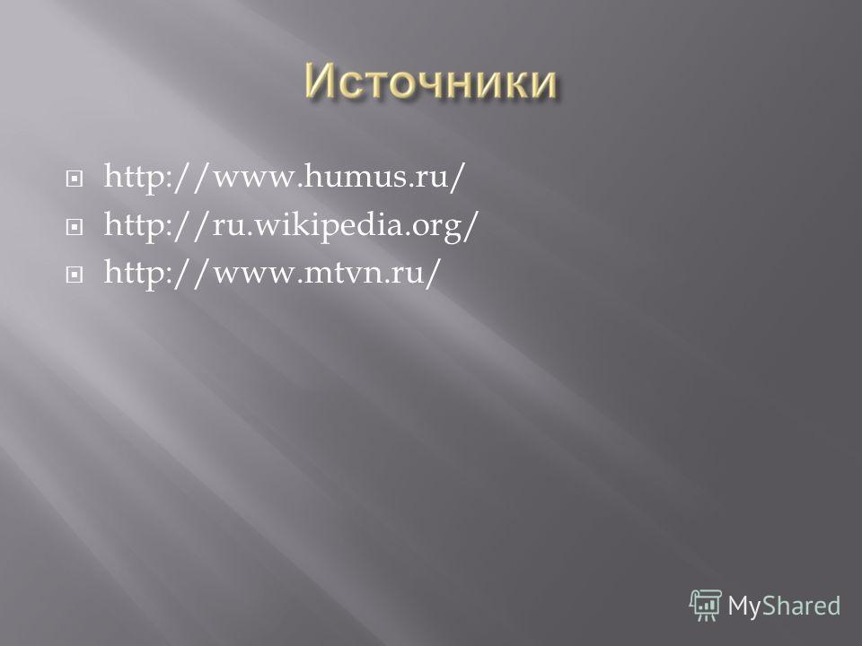 http://www.humus.ru/ http://ru.wikipedia.org/ http://www.mtvn.ru/