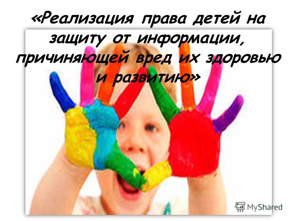 «Реализация права детей на защиту от информации, причиняющей вред их здоровью и развитию»