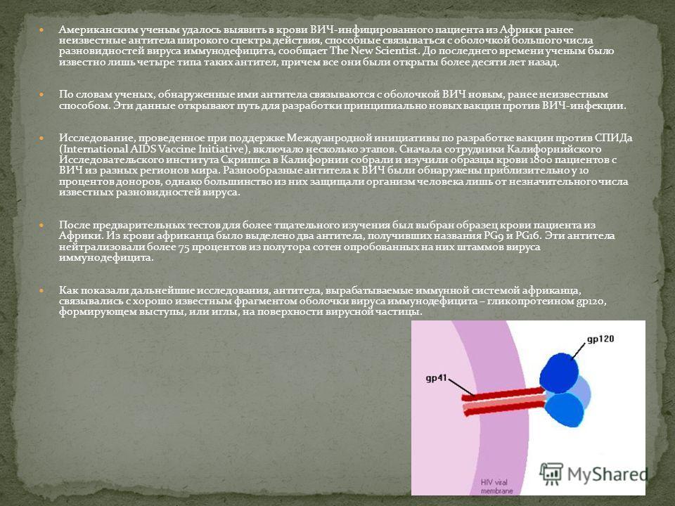 Американским ученым удалось выявить в крови ВИЧ-инфицированного пациента из Африки ранее неизвестные антитела широкого спектра действия, способные связываться с оболочкой большого числа разновидностей вируса иммунодефицита, сообщает The New Scientist