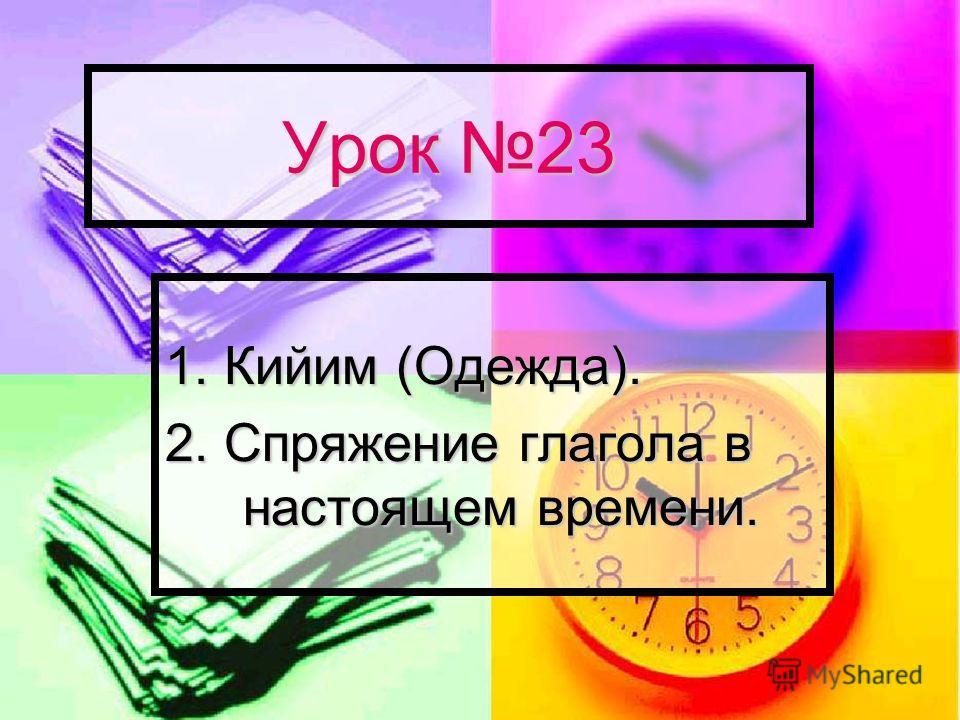 Урок 23 1. Кийим (Одежда). 2. Спряжение глагола в настоящем времени.