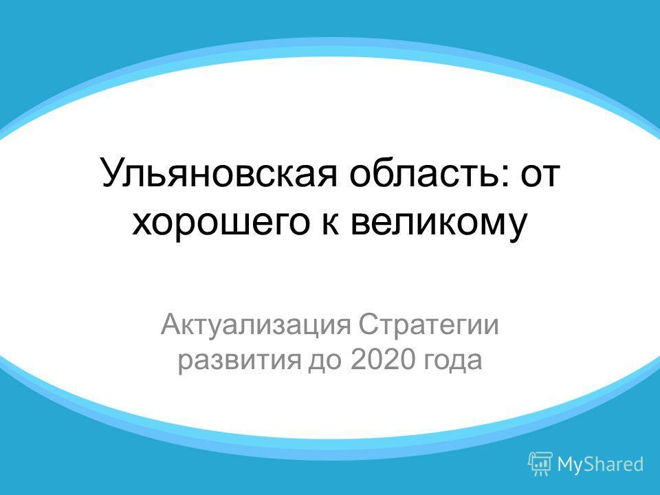 Ульяновская область: от хорошего к великому Актуализация Стратегии развития до 2020 года